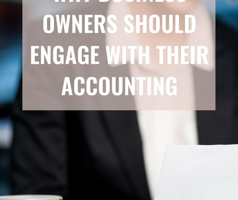 4 MAJOR Reasons Why Business Owners Should Engage with their Accounting
