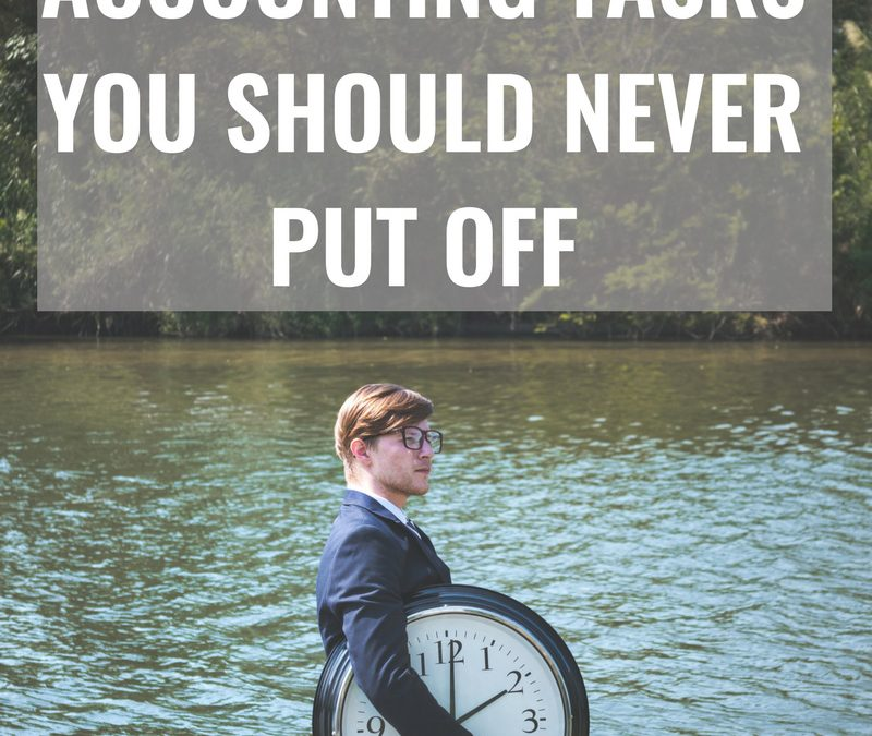 The Top Three Accounting Tasks You Should Never Put Off